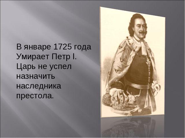 В январе 1725 года Умирает Петр l. Царь не успел назначить наследника престола.