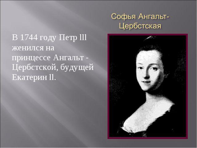 В 1744 году Петр lll женился на принцессе Ангальт - Цербстской, будущей Екате...