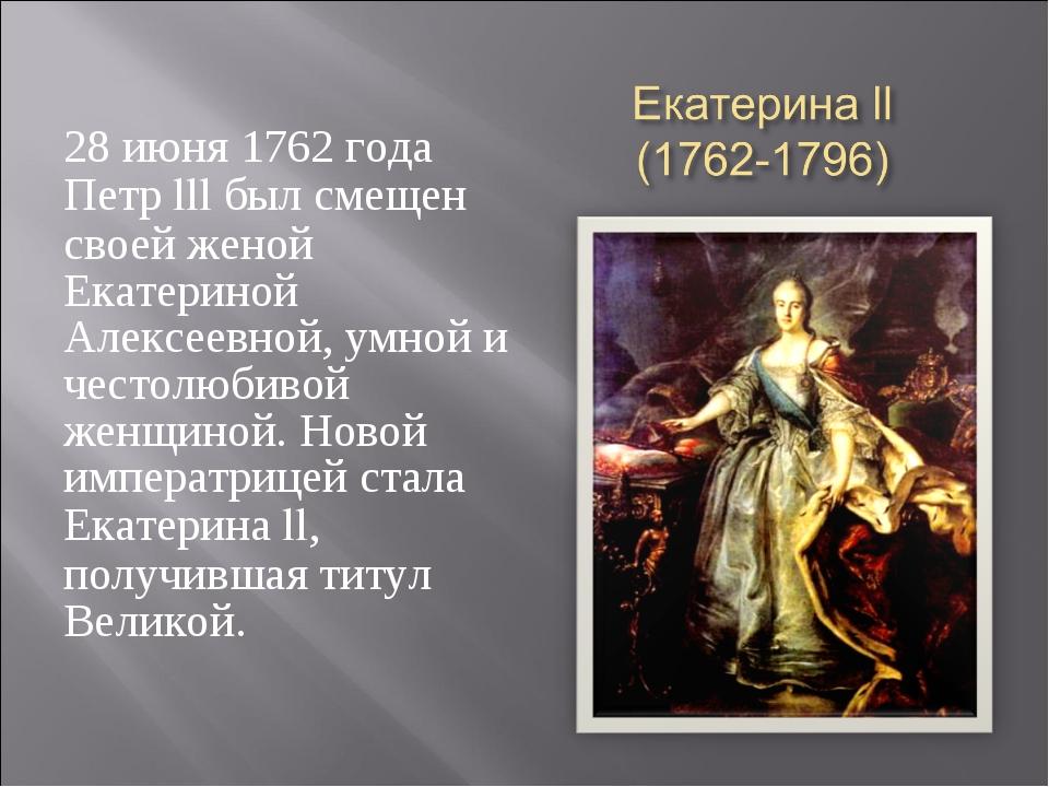 28 июня 1762 года Петр lll был смещен своей женой Екатериной Алексеевной, умн...