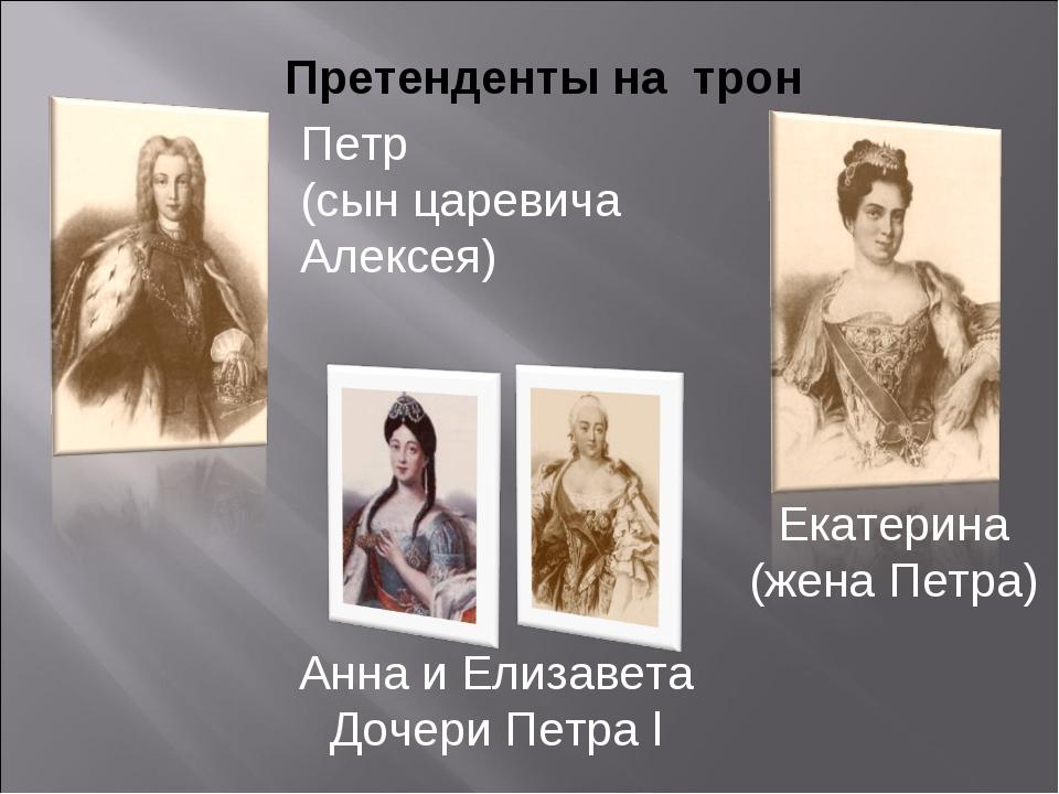 Претенденты на трон Петр (сын царевича Алексея) Екатерина (жена Петра) Анна и...