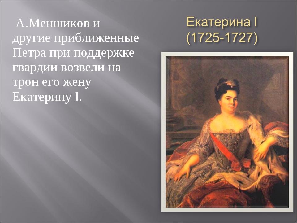 А.Меншиков и другие приближенные Петра при поддержке гвардии возвели на трон...