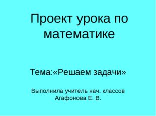 Проект урока по математике Тема:«Решаем задачи» Выполнила учитель нач. классо