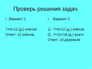 Проверь решения задач. Вариант 1 7+5=12 (д.) клёнов Ответ: 12 клёнов. Вариант