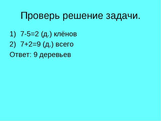 Проверь решение задачи. 7-5=2 (д.) клёнов 7+2=9 (д.) всего Ответ: 9 деревьев