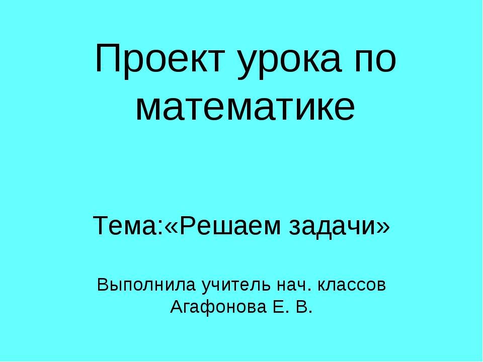 Проект урока по математике Тема:«Решаем задачи» Выполнила учитель нач. классо...