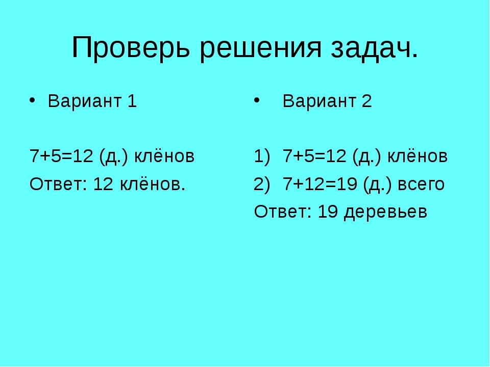 Проверь решения задач. Вариант 1 7+5=12 (д.) клёнов Ответ: 12 клёнов. Вариант...