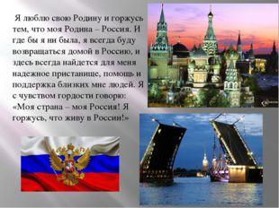 Я люблю свою Родину и горжусь тем, что моя Родина – Россия. И где бы я ни бы