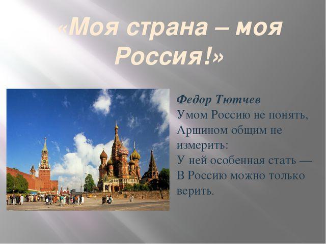 «Моя страна – моя Россия!» Федор Тютчев Умом Россию не понять, Аршином общим...