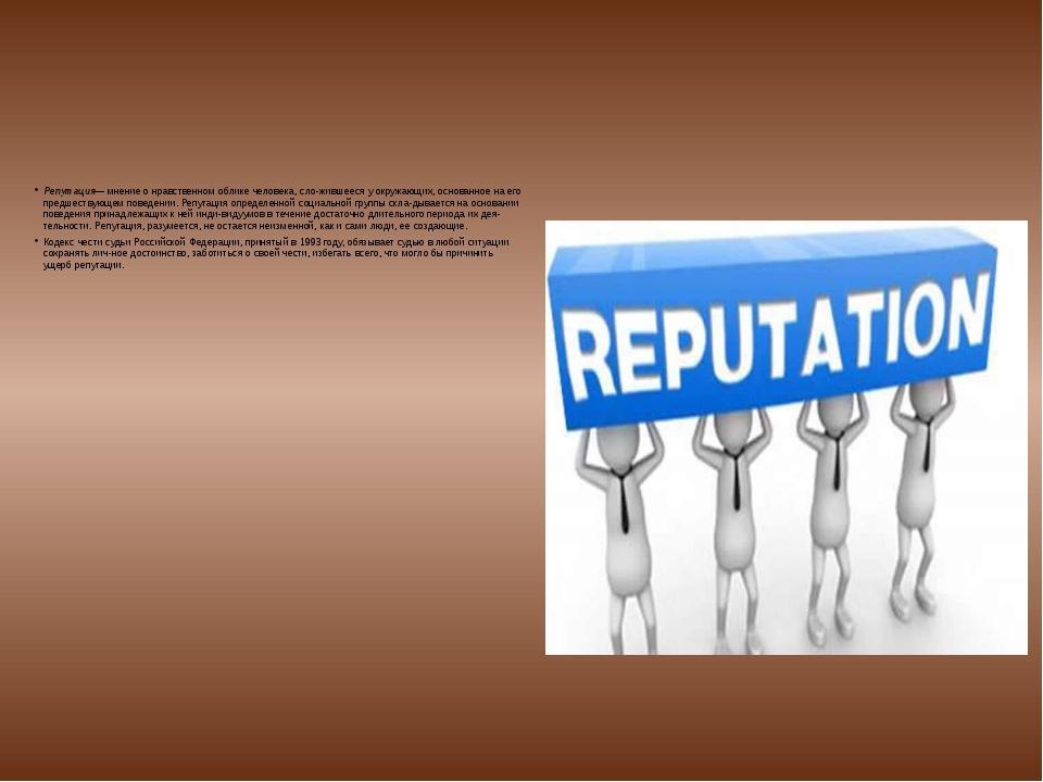 Репутация— мнение о нравственном облике человека, сложившееся у окружающих,...