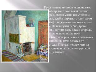 Русская печь многофункциональна: она обогревает дом, в ней готовят завтрак, о