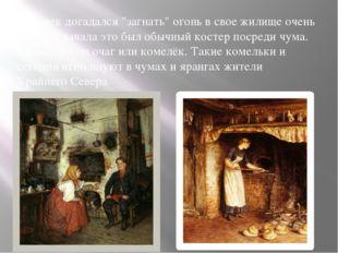 """Человек догадался """"загнать"""" огонь в свое жилище очень давно. Сначала это был"""