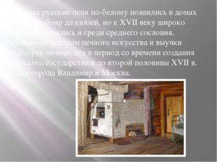Вначале русские печи по-белому появились в домах богачей - бояр да князей, но