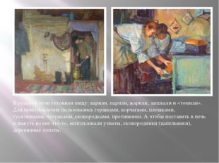 В русской печи готовили пищу: варили, парили, жарили, запекали и «томили». Дл
