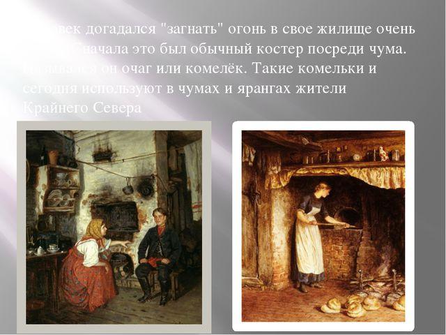 """Человек догадался """"загнать"""" огонь в свое жилище очень давно. Сначала это был..."""