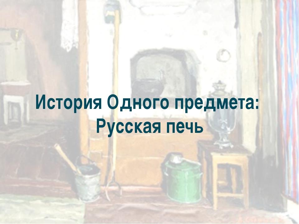 История Одного предмета: Русская печь
