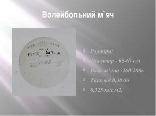 Волейбольний м`яч Розміри: Діаметр - 65-67 см Вага м'яча -260-280г. Тиск від