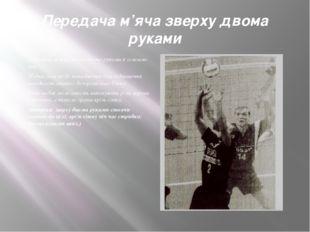 Передача м'яча зверху двома руками Передача м'яча зверху двома руками є основ