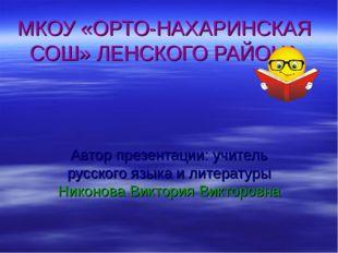 МКОУ «ОРТО-НАХАРИНСКАЯ СОШ» ЛЕНСКОГО РАЙОНА Автор презентации: учитель русско