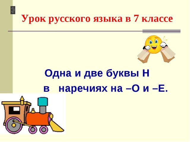 Урок русского языка в 7 классе Одна и две буквы Н в наречиях на –О и –Е.