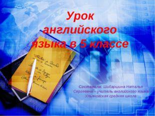 Урок английского языка в 5 классе Составила: Шибаршина Наталья Сергеевна – уч