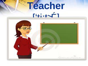 Teacher ['ti:tʃǝ]