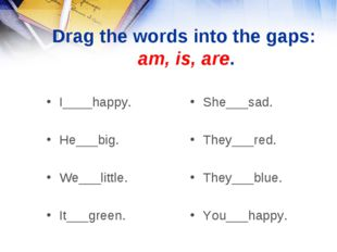 Drag the words into the gaps: am, is, are. I____happy. He___big. We___little.