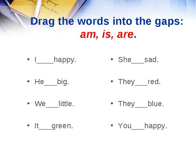 Drag the words into the gaps: am, is, are. I____happy. He___big. We___little....