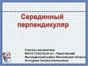 Учитель математики МАОУ СОШ №19 пгт. Пироговский Мытищинский район Московская