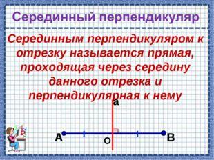 Серединным перпендикуляром к отрезку называется прямая, проходящая через сере