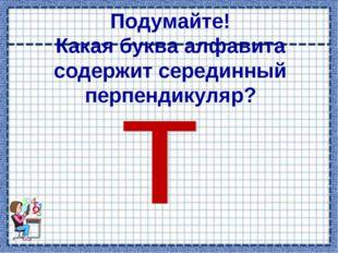 Подумайте! Какая буква алфавита содержит серединный перпендикуляр?