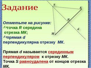 Отметьте на рисунке: точка R середина отрезка МК; прямая d перпендикулярна о