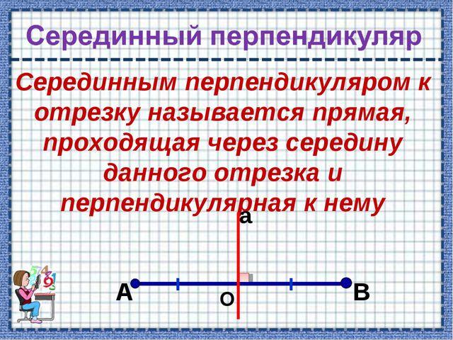 Серединным перпендикуляром к отрезку называется прямая, проходящая через сере...