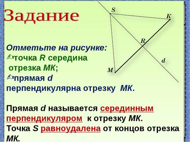 Отметьте на рисунке: точка R середина отрезка МК; прямая d перпендикулярна о...