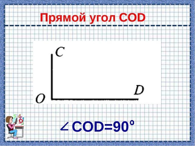 Прямой угол COD СOD=90