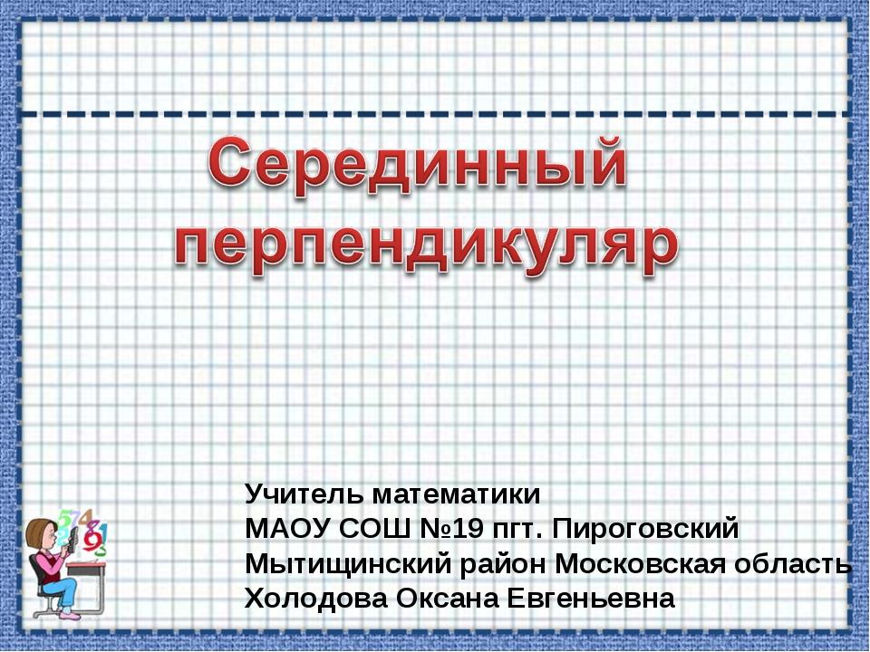 Учитель математики МАОУ СОШ №19 пгт. Пироговский Мытищинский район Московская...
