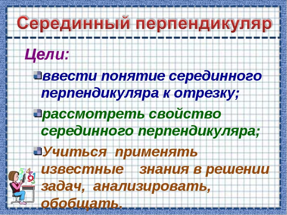 Цели: ввести понятие серединного перпендикуляра к отрезку; рассмотреть свойс...
