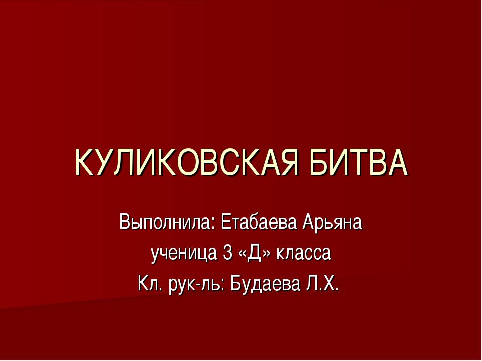 КУЛИКОВСКАЯ БИТВА Выполнила: Етабаева Арьяна ученица 3 «Д» класса Кл. рук-ль:...