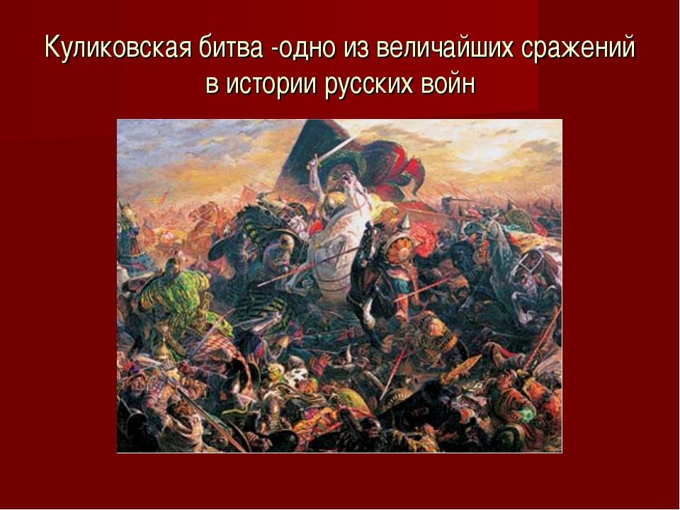 Куликовская битва -одно из величайших сражений в истории русских войн