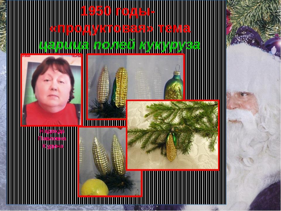 Надежда Павловна Кудина 1950 годы- «продуктовая» тема царица полей кукуруза