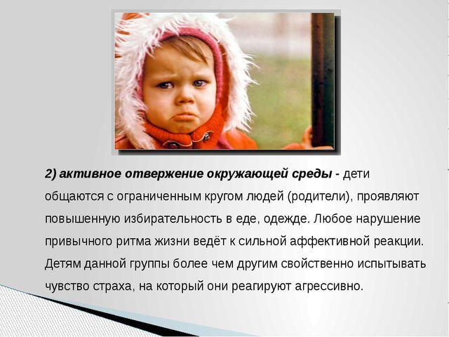 2) активное отвержение окружающей среды - дети общаются с ограниченным кругом...
