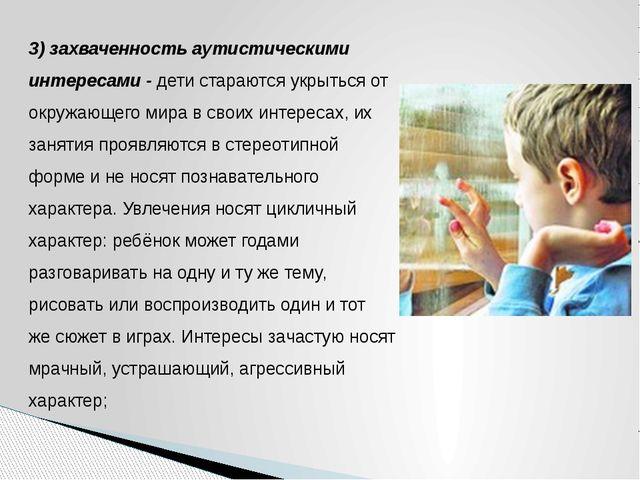 3) захваченность аутистическими интересами - дети стараются укрыться от окруж...