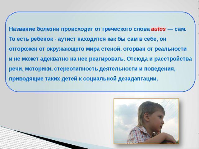 Название болезни происходит от греческого слова autos — сам. То есть ребенок...