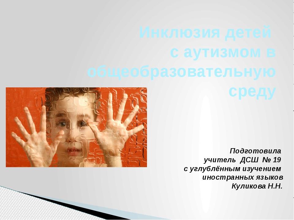 Инклюзия детей с аутизмом в общеобразовательную среду Подготовила учитель ДСШ...