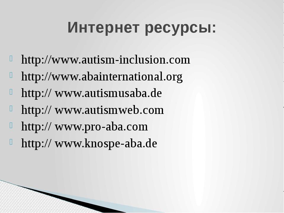 Интернет ресурсы: http://www.autism-inclusion.com http://www.abainternational...