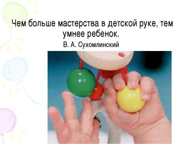 Чем больше мастерства в детской руке, тем умнее ребенок. В. А. Сухомлинский