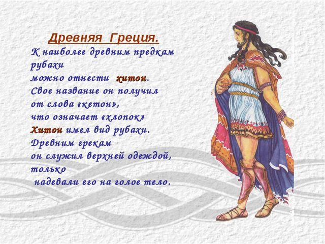 Древняя Греция. К наиболее древним предкам рубахи можно отнести хитон. Свое н...