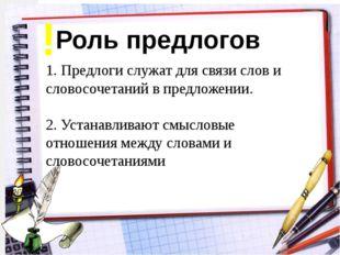Роль предлогов 1. Предлоги служат для связи слов и словосочетаний в предложен