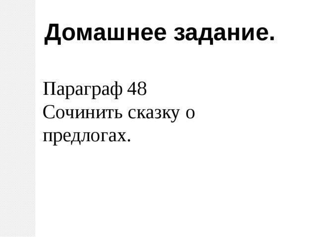 Домашнее задание. Параграф 48 Сочинить сказку о предлогах.