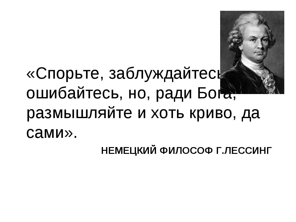 НЕМЕЦКИЙ ФИЛОСОФ Г.ЛЕССИНГ «Спорьте, заблуждайтесь, ошибайтесь, но, ради Бога...