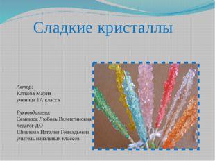 Сладкие кристаллы Автор: Каткова Мария ученица 1А класса Руководители: Семеню